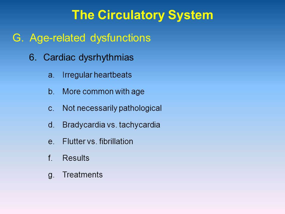 The Circulatory System 6.Cardiac dysrhythmias G. Age-related dysfunctions a.Irregular heartbeats b.More common with age c.Not necessarily pathological