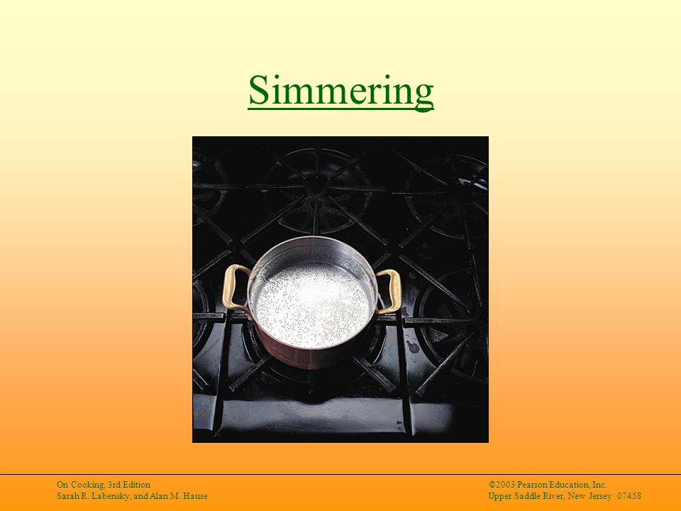 On Cooking, 3rd Edition Sarah R. Labensky, and Alan M. Hause ©2003 Pearson Education, Inc. Upper Saddle River, New Jersey 07458 Simmering