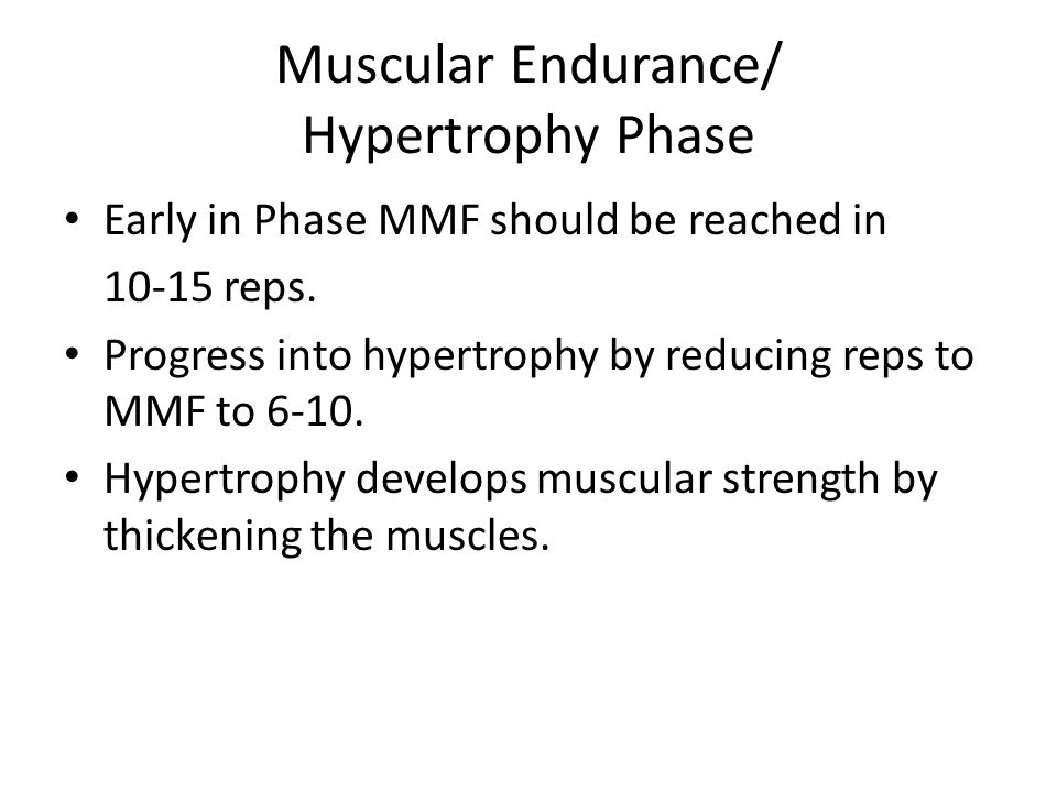 Muscular Endurance/ Hypertrophy Phase Early in Phase MMF should be reached in 10-15 reps. Progress into hypertrophy by reducing reps to MMF to 6-10. H