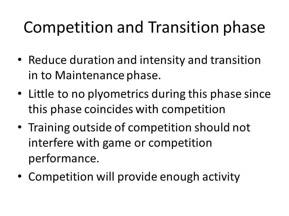 Competition and Transition phase Reduce duration and intensity and transition in to Maintenance phase.