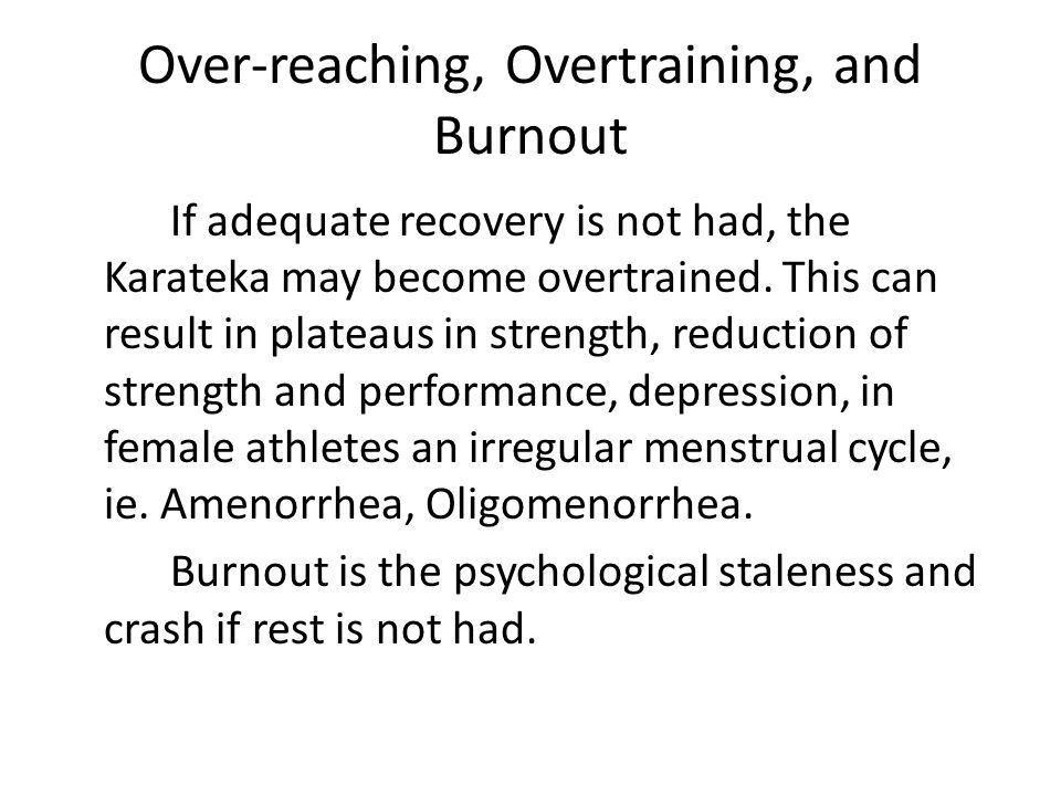 Over-reaching, Overtraining, and Burnout If adequate recovery is not had, the Karateka may become overtrained.