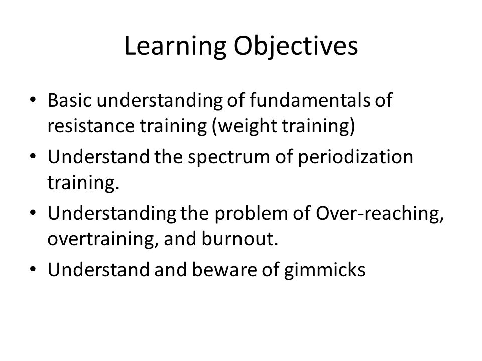 Learning Objectives Basic understanding of fundamentals of resistance training (weight training) Understand the spectrum of periodization training. Un