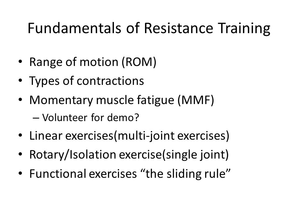 Fundamentals of Resistance Training Range of motion (ROM) Types of contractions Momentary muscle fatigue (MMF) – Volunteer for demo.