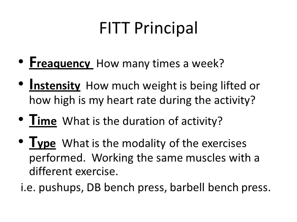 FITT Principal F reaquency How many times a week? I nstensity How much weight is being lifted or how high is my heart rate during the activity? T ime