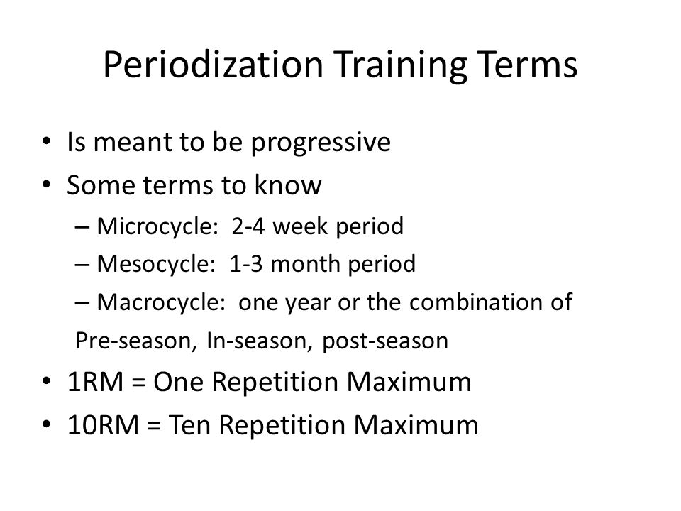 Periodization Training Terms Is meant to be progressive Some terms to know – Microcycle: 2-4 week period – Mesocycle: 1-3 month period – Macrocycle: o