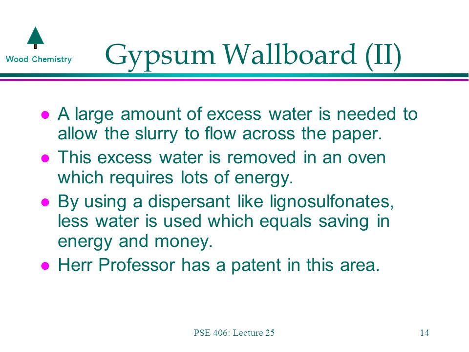 Wood Chemistry PSE 406: Lecture 2514 Gypsum Wallboard (II) l A large amount of excess water is needed to allow the slurry to flow across the paper.