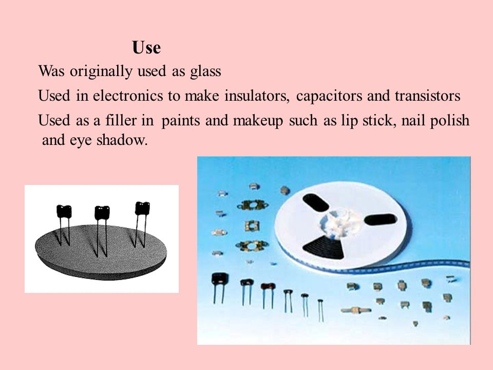 Use Was originally used as glass Used in electronics to make insulators, capacitors and transistors Used as a filler in paints and makeup such as lip stick, nail polish and eye shadow.