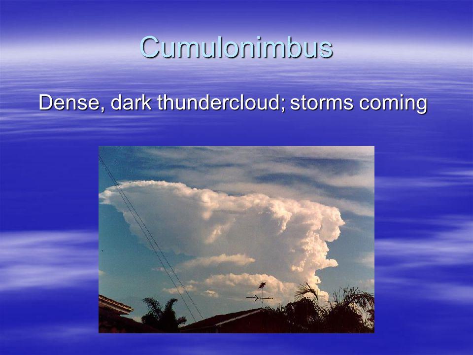 Cumulonimbus Dense, dark thundercloud; storms coming