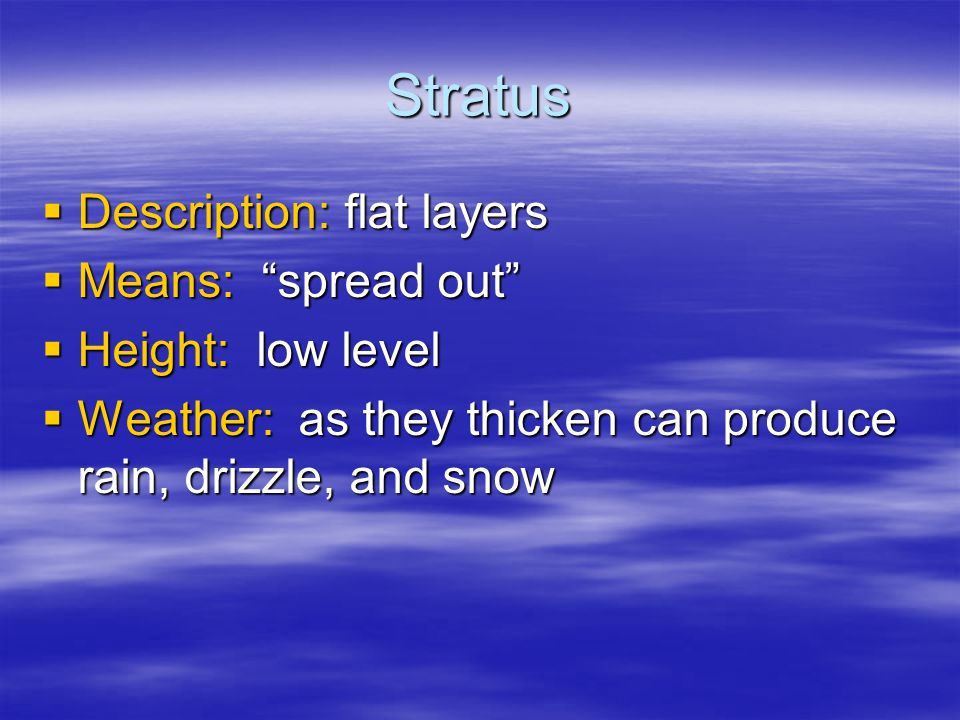 Stratus  Description: flat layers  Means: spread out  Height: low level  Weather: as they thicken can produce rain, drizzle, and snow