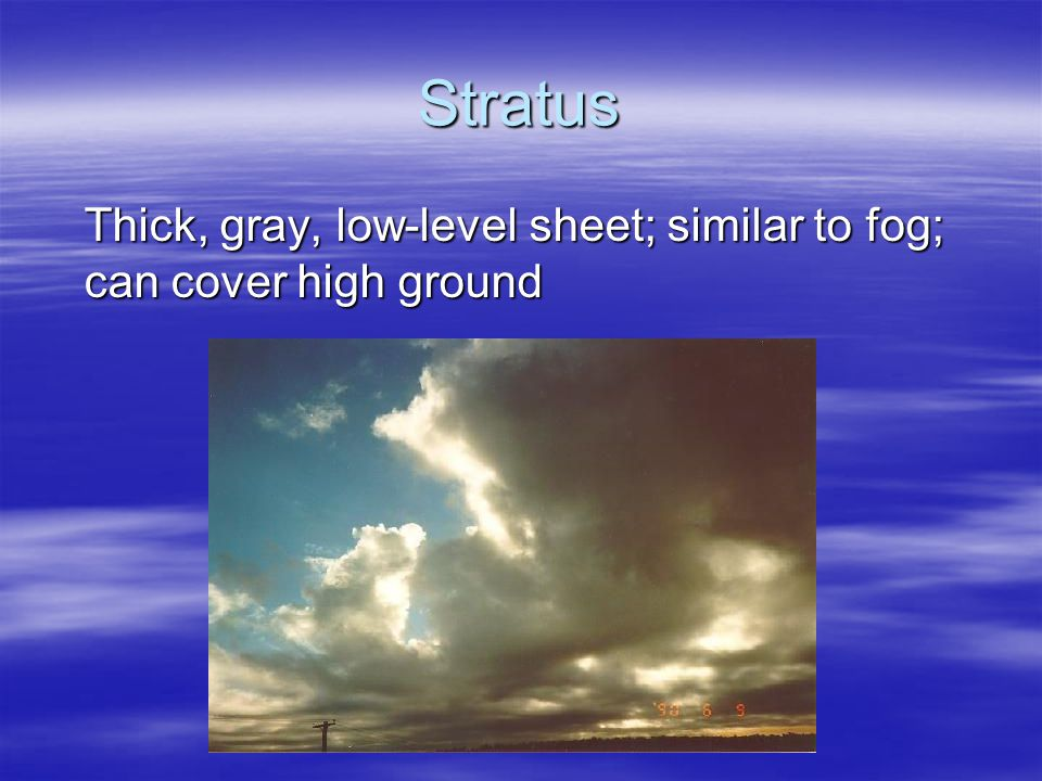 Nimbostratus  Description: As stratus clouds thicken they are called nimbostratus  Means: rain and spread out  Height: low level  Weather: rain, drizzle, or snow