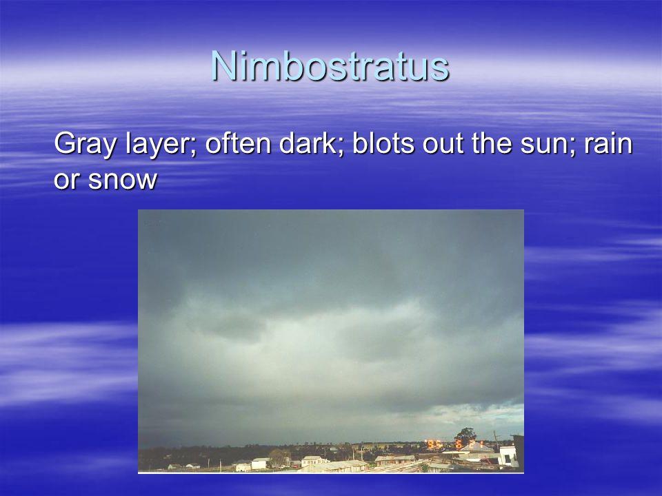 Nimbostratus Gray layer; often dark; blots out the sun; rain or snow