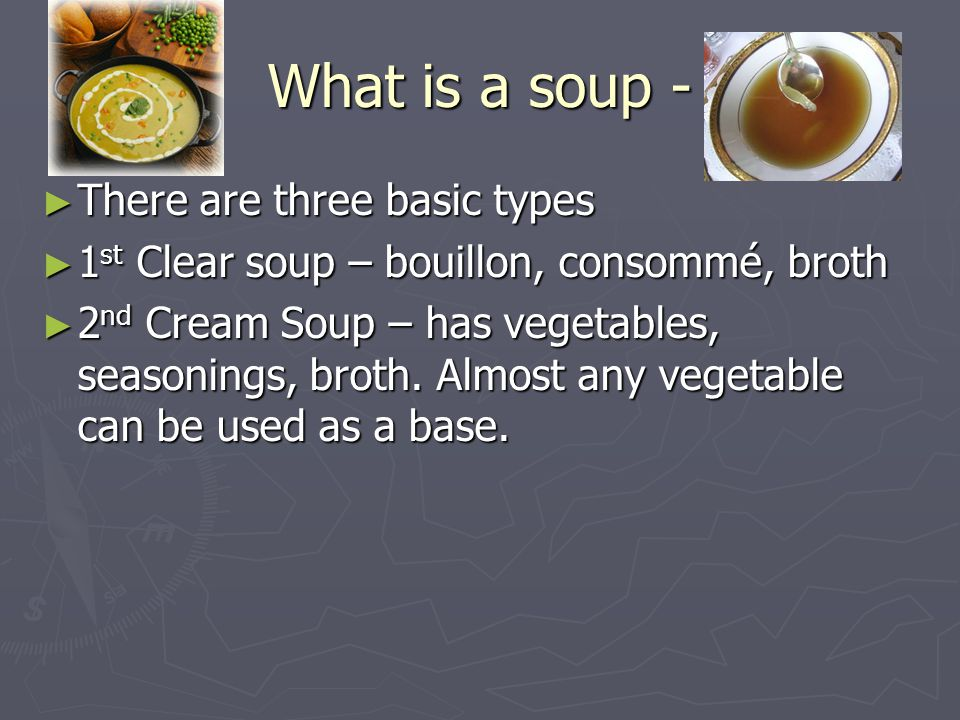 What is a soup - ►T►T►T►There are three basic types ►1►1►1►1st Clear soup – bouillon, consommé, broth ►2►2►2►2nd Cream Soup – has vegetables, seasonings, broth.
