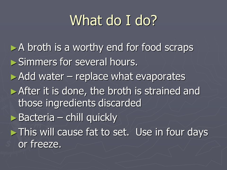What do I do. ►A►A►A►A broth is a worthy end for food scraps ►S►S►S►Simmers for several hours.