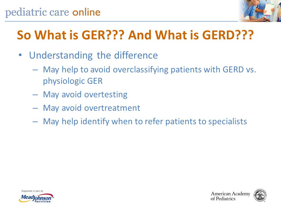 So What is GER??? And What is GERD??? Understanding the difference – May help to avoid overclassifying patients with GERD vs. physiologic GER – May av