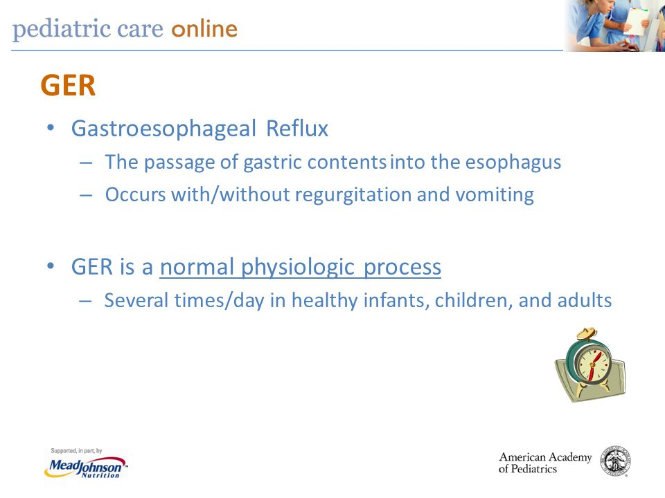 GER Gastroesophageal Reflux – The passage of gastric contents into the esophagus – Occurs with/without regurgitation and vomiting GER is a normal phys