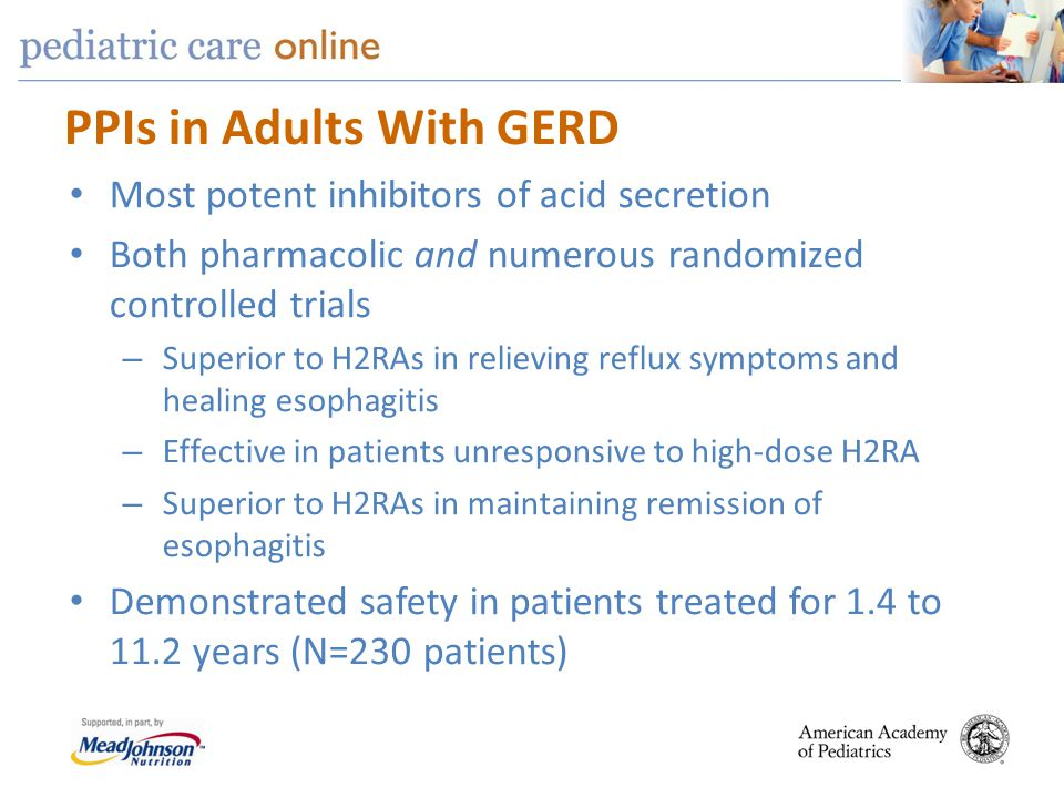PPIs in Adults With GERD Most potent inhibitors of acid secretion Both pharmacolic and numerous randomized controlled trials – Superior to H2RAs in re
