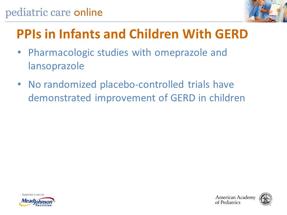 PPIs in Infants and Children With GERD Pharmacologic studies with omeprazole and lansoprazole No randomized placebo-controlled trials have demonstrate