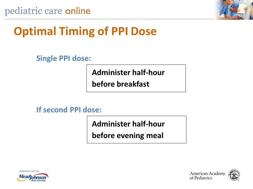 Optimal Timing of PPI Dose Single PPI dose: Administer half-hour before breakfast If second PPI dose: Administer half-hour before evening meal