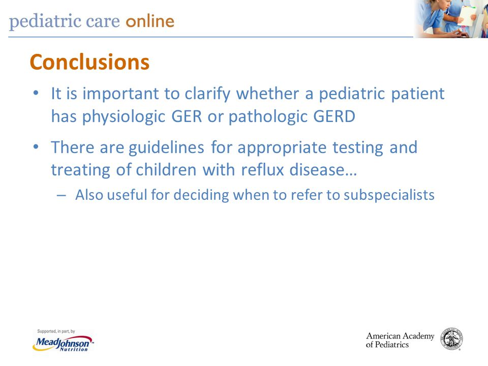 Conclusions It is important to clarify whether a pediatric patient has physiologic GER or pathologic GERD There are guidelines for appropriate testing