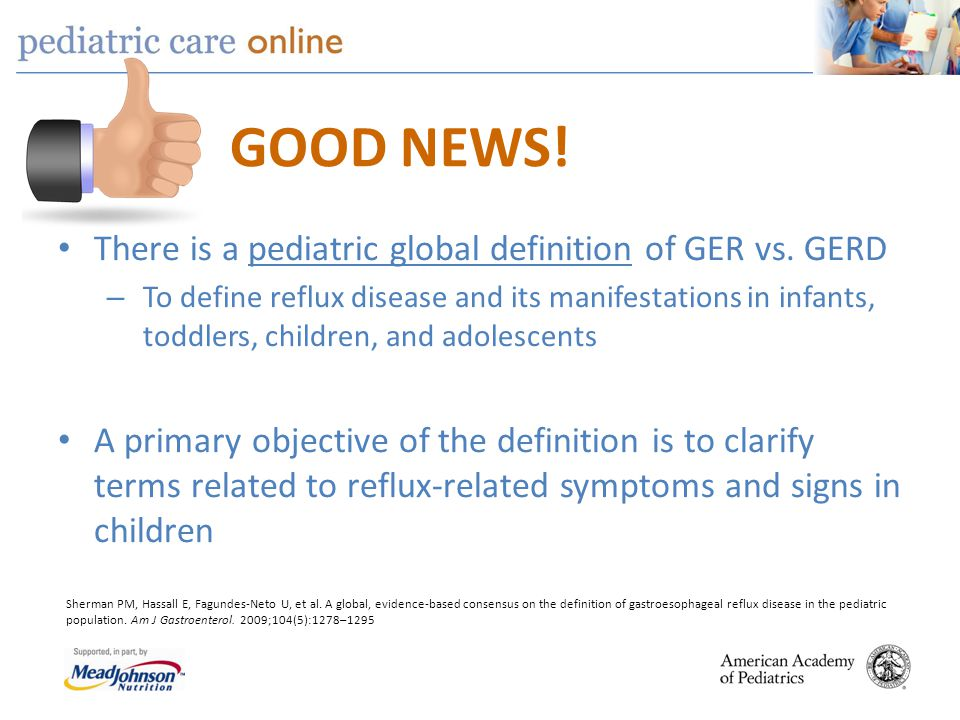 GOOD NEWS! There is a pediatric global definition of GER vs. GERD – To define reflux disease and its manifestations in infants, toddlers, children, an