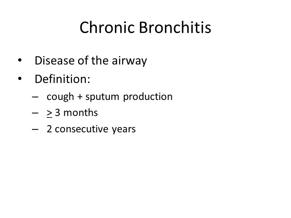 Chronic Bronchitis Disease of the airway Definition: – cough + sputum production – > 3 months – 2 consecutive years