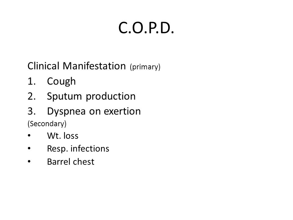 C.O.P.D. Clinical Manifestation (primary) 1.Cough 2.Sputum production 3.Dyspnea on exertion (Secondary) Wt. loss Resp. infections Barrel chest