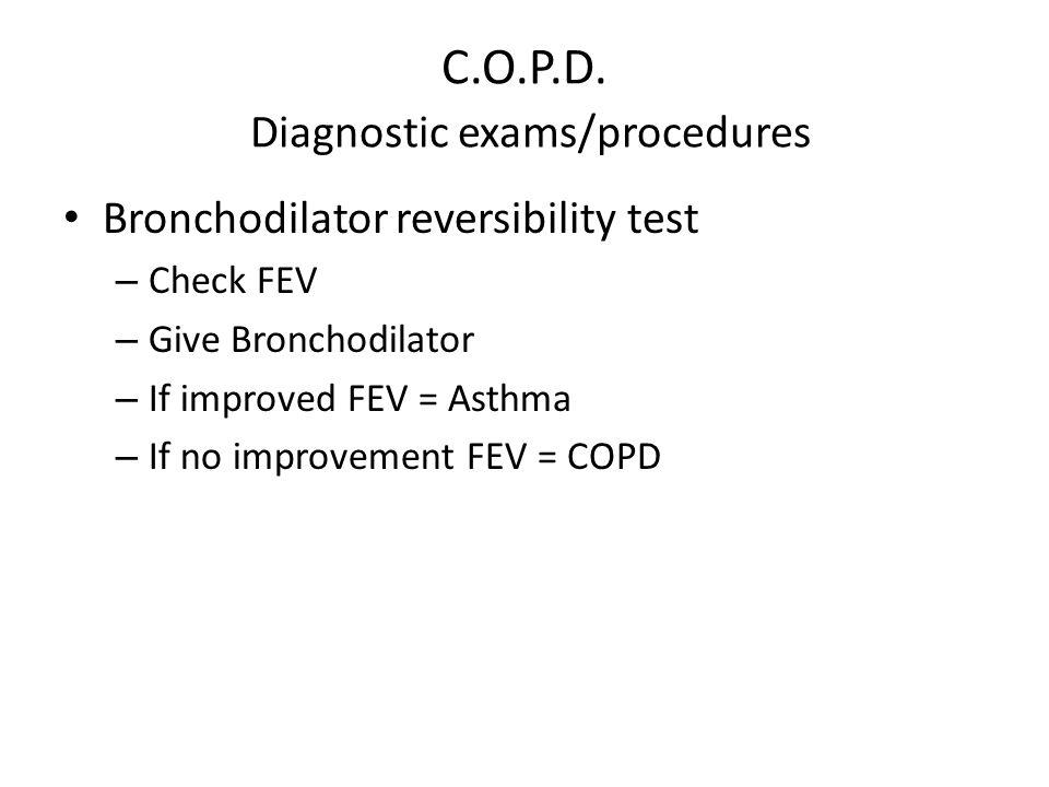 C.O.P.D. Diagnostic exams/procedures Bronchodilator reversibility test – Check FEV – Give Bronchodilator – If improved FEV = Asthma – If no improvemen