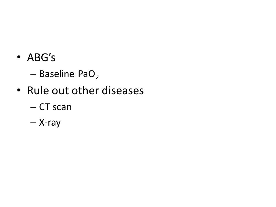 ABG's – Baseline PaO 2 Rule out other diseases – CT scan – X-ray