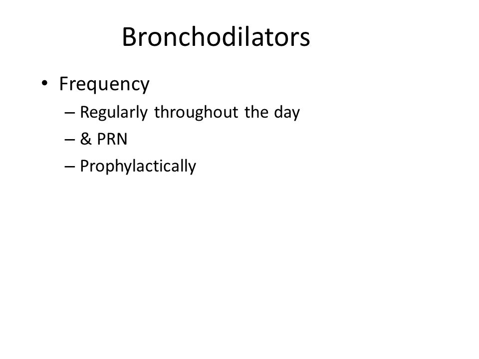 Bronchodilators Frequency – Regularly throughout the day – & PRN – Prophylactically