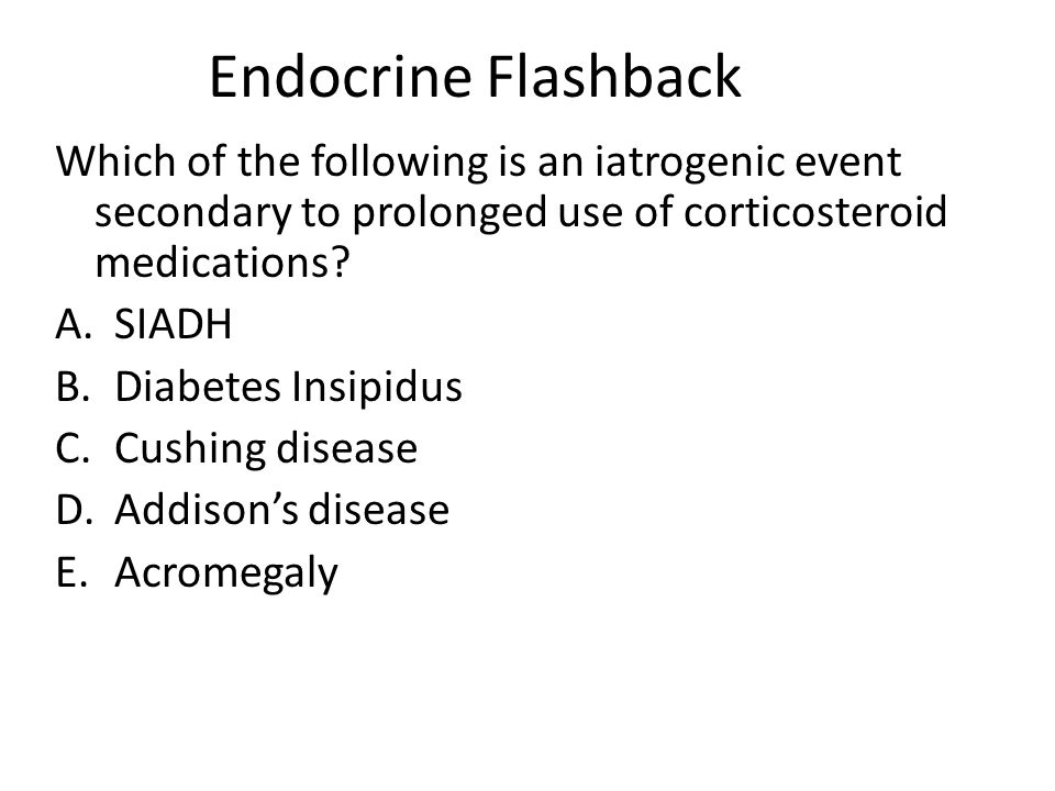 Endocrine Flashback Which of the following is an iatrogenic event secondary to prolonged use of corticosteroid medications? A.SIADH B.Diabetes Insipid