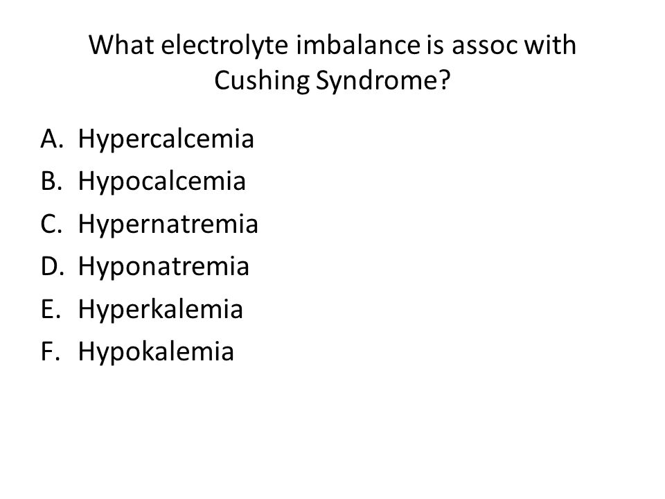 What electrolyte imbalance is assoc with Cushing Syndrome? A.Hypercalcemia B.Hypocalcemia C.Hypernatremia D.Hyponatremia E.Hyperkalemia F.Hypokalemia