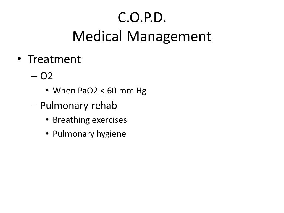 C.O.P.D. Medical Management Treatment – O2 When PaO2 < 60 mm Hg – Pulmonary rehab Breathing exercises Pulmonary hygiene