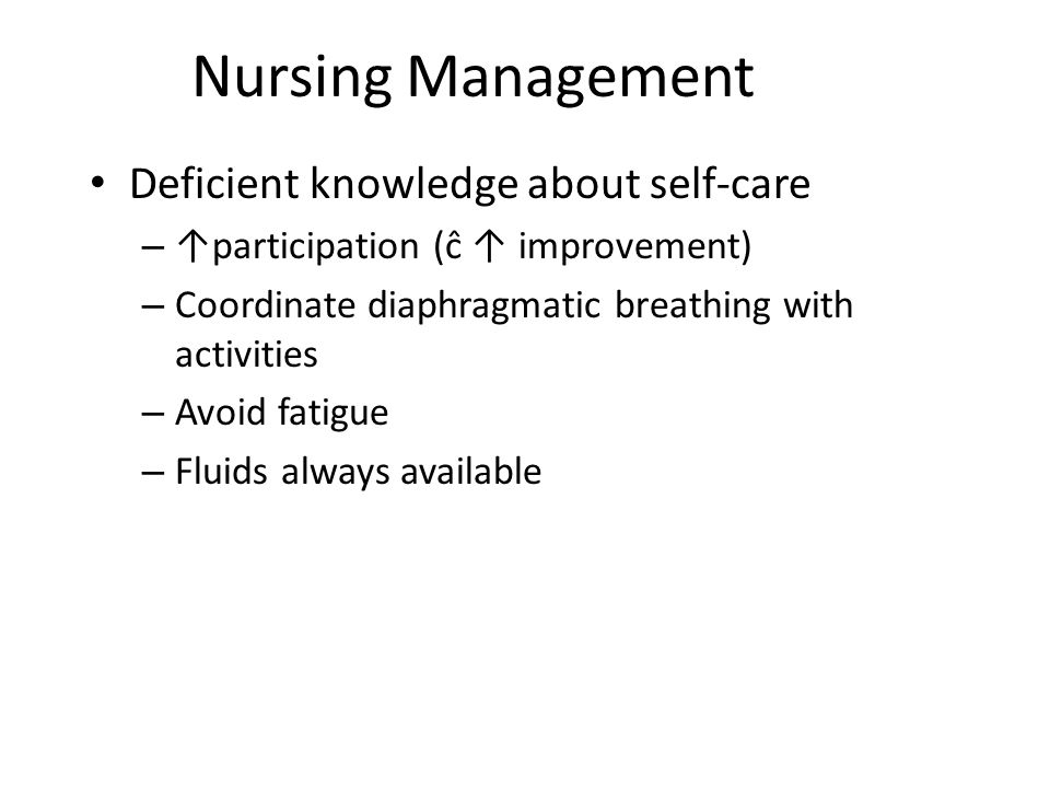 Nursing Management Deficient knowledge about self-care – ↑participation (ĉ ↑ improvement) – Coordinate diaphragmatic breathing with activities – Avoid