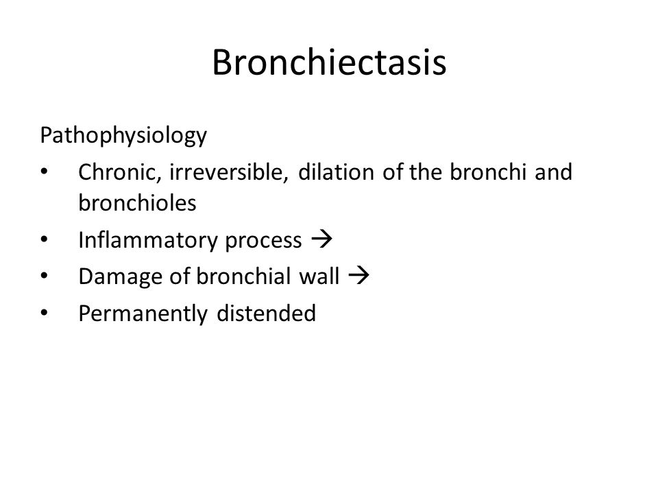Bronchiectasis Pathophysiology Chronic, irreversible, dilation of the bronchi and bronchioles Inflammatory process  Damage of bronchial wall  Perman