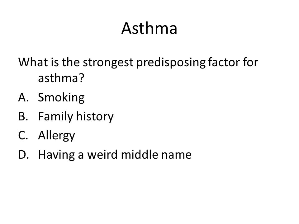 Asthma What is the strongest predisposing factor for asthma? A.Smoking B.Family history C.Allergy D.Having a weird middle name