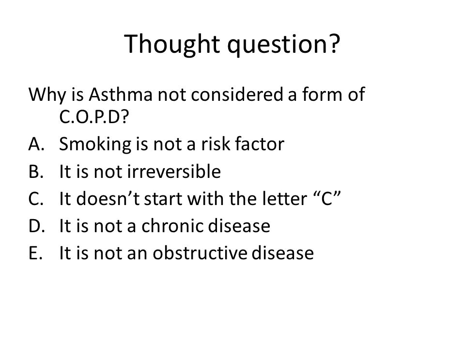 Thought question? Why is Asthma not considered a form of C.O.P.D? A.Smoking is not a risk factor B.It is not irreversible C.It doesn't start with the
