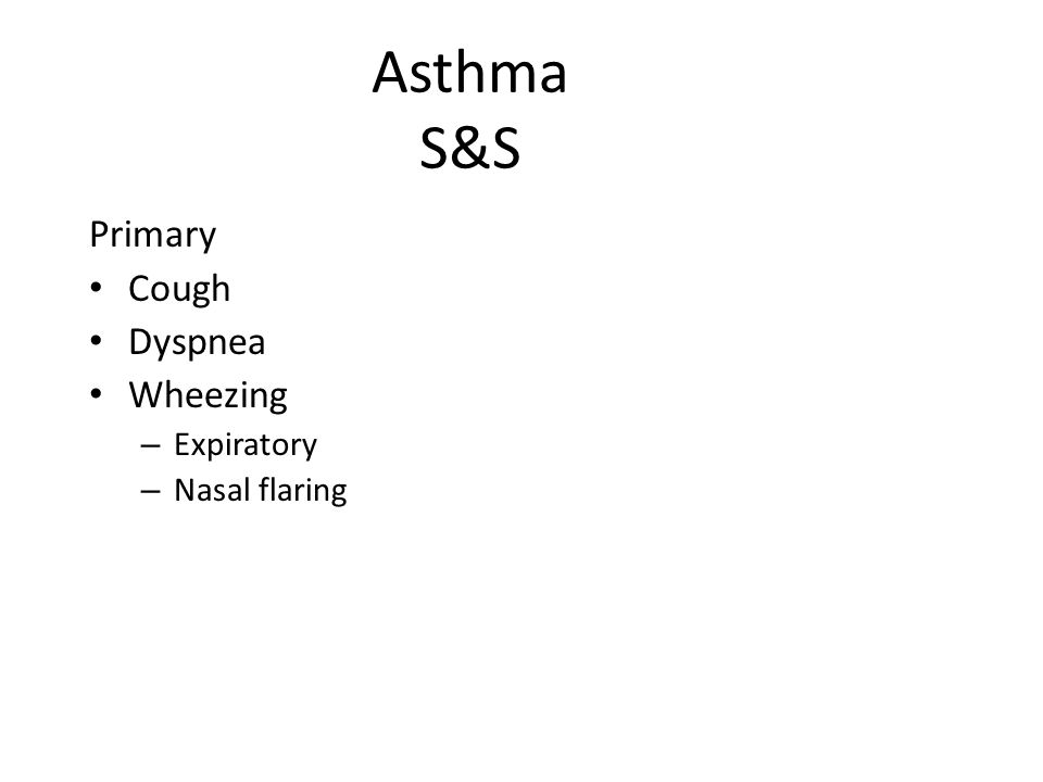 Asthma S&S Primary Cough Dyspnea Wheezing – Expiratory – Nasal flaring