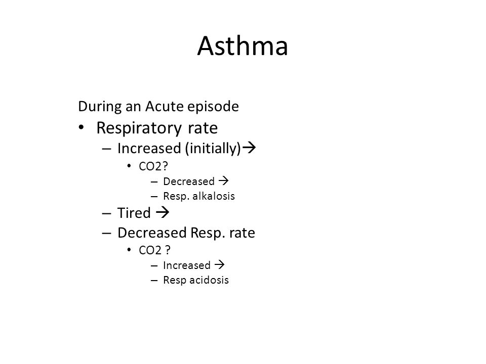 Asthma During an Acute episode Respiratory rate – Increased (initially)  CO2? – Decreased  – Resp. alkalosis – Tired  – Decreased Resp. rate CO2 ?