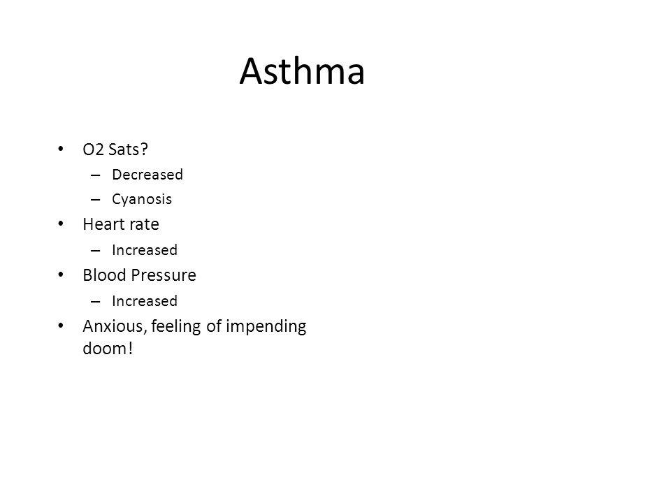 Asthma O2 Sats? – Decreased – Cyanosis Heart rate – Increased Blood Pressure – Increased Anxious, feeling of impending doom!