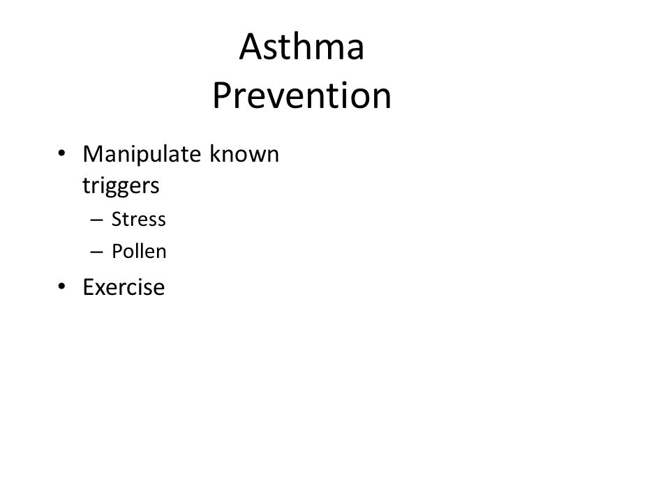 Asthma Prevention Manipulate known triggers – Stress – Pollen Exercise