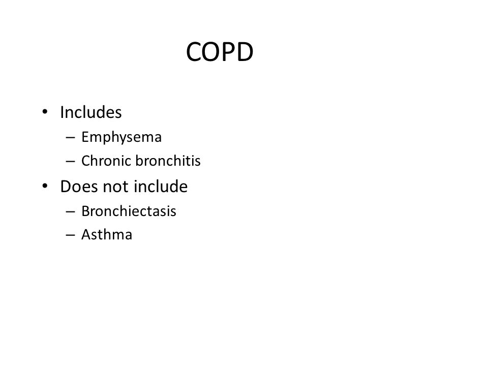 COPD Includes – Emphysema – Chronic bronchitis Does not include – Bronchiectasis – Asthma