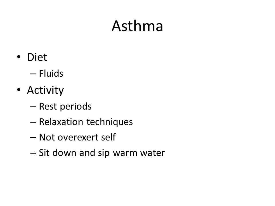 Asthma Diet – Fluids Activity – Rest periods – Relaxation techniques – Not overexert self – Sit down and sip warm water