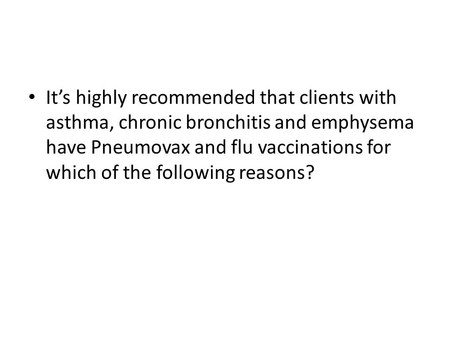 It's highly recommended that clients with asthma, chronic bronchitis and emphysema have Pneumovax and flu vaccinations for which of the following reas