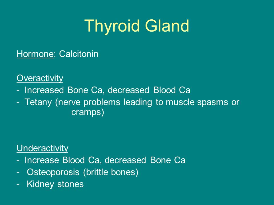 Thyroid Gland Hormone: Calcitonin Overactivity - Increased Bone Ca, decreased Blood Ca - Tetany (nerve problems leading to muscle spasms or cramps) Un