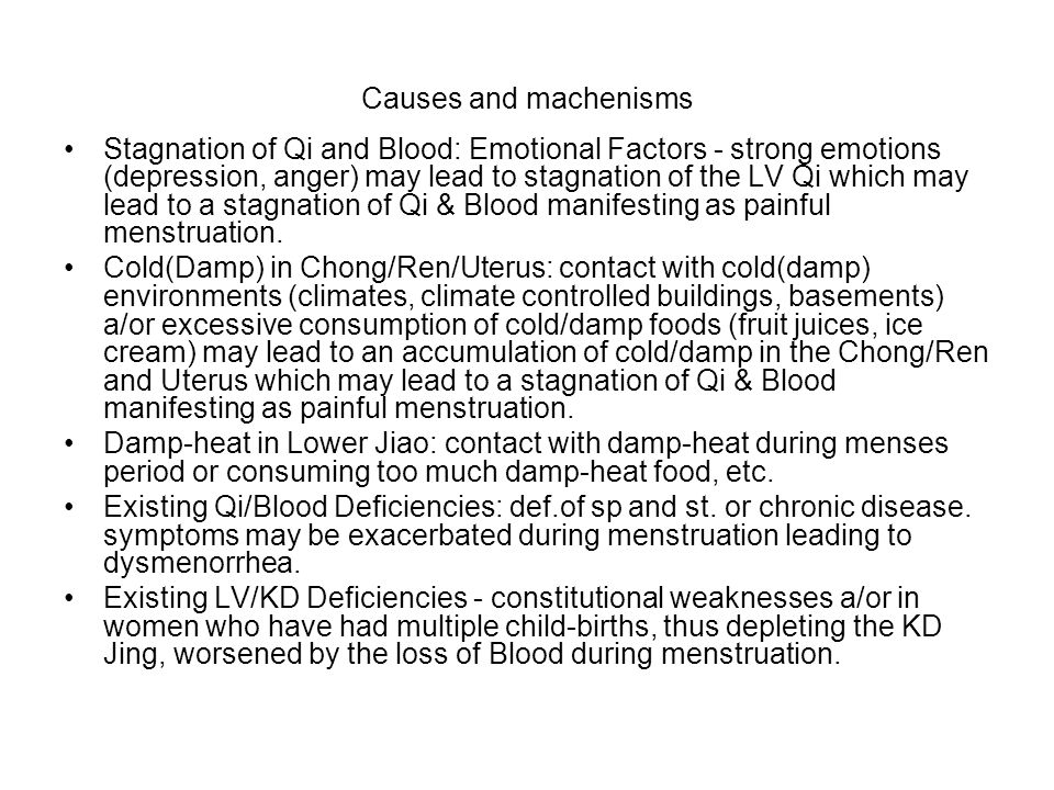 Causes and machenisms Stagnation of Qi and Blood: Emotional Factors - strong emotions (depression, anger) may lead to stagnation of the LV Qi which may lead to a stagnation of Qi & Blood manifesting as painful menstruation.
