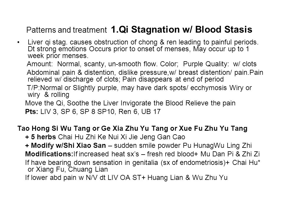 Patterns and treatment 1.Qi Stagnation w/ Blood Stasis Liver qi stag. causes obstruction of chong & ren leading to painful periods. Dt strong emotions