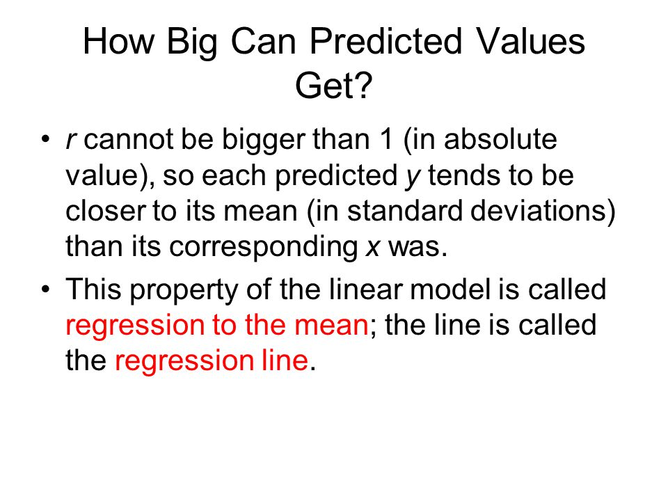 How Big Can Predicted Values Get? r cannot be bigger than 1 (in absolute value), so each predicted y tends to be closer to its mean (in standard devia
