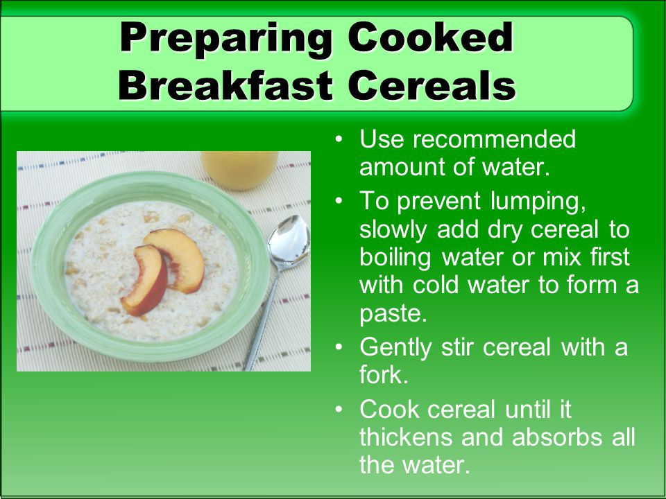 Preparing Cooked Breakfast Cereals Use recommended amount of water. To prevent lumping, slowly add dry cereal to boiling water or mix first with cold