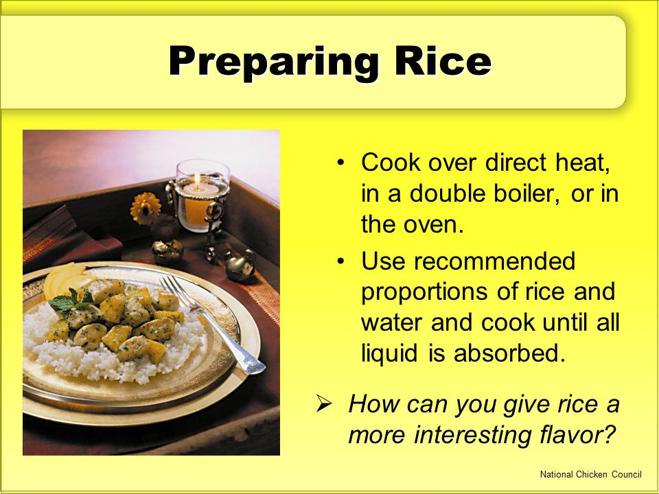 Preparing Rice Cook over direct heat, in a double boiler, or in the oven. Use recommended proportions of rice and water and cook until all liquid is a