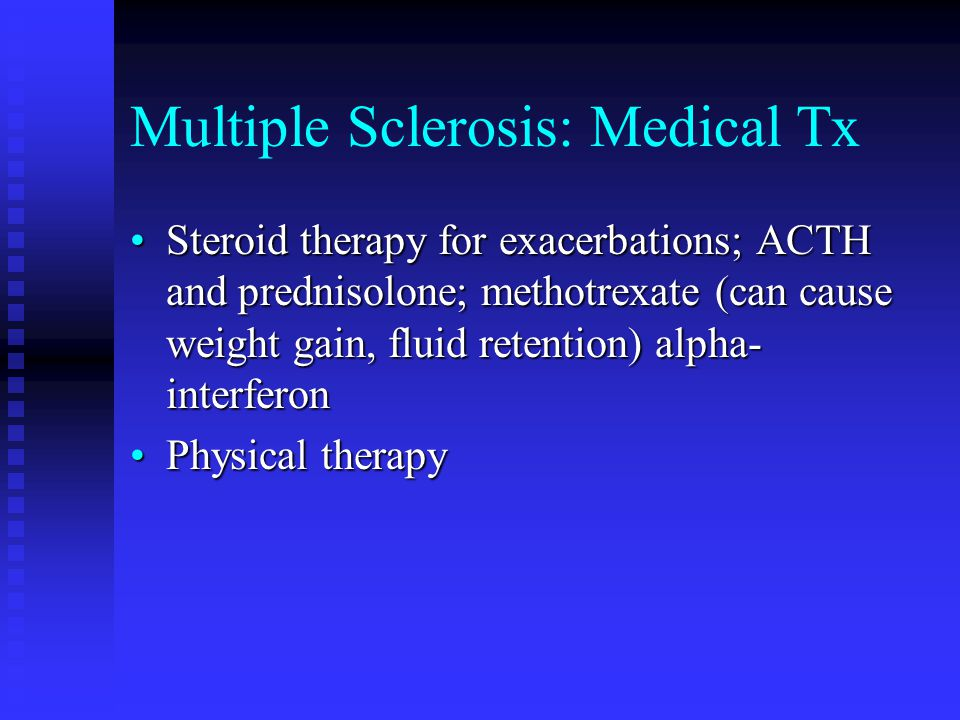 Multiple Sclerosis: Medical Tx Steroid therapy for exacerbations; ACTH and prednisolone; methotrexate (can cause weight gain, fluid retention) alpha- interferonSteroid therapy for exacerbations; ACTH and prednisolone; methotrexate (can cause weight gain, fluid retention) alpha- interferon Physical therapyPhysical therapy